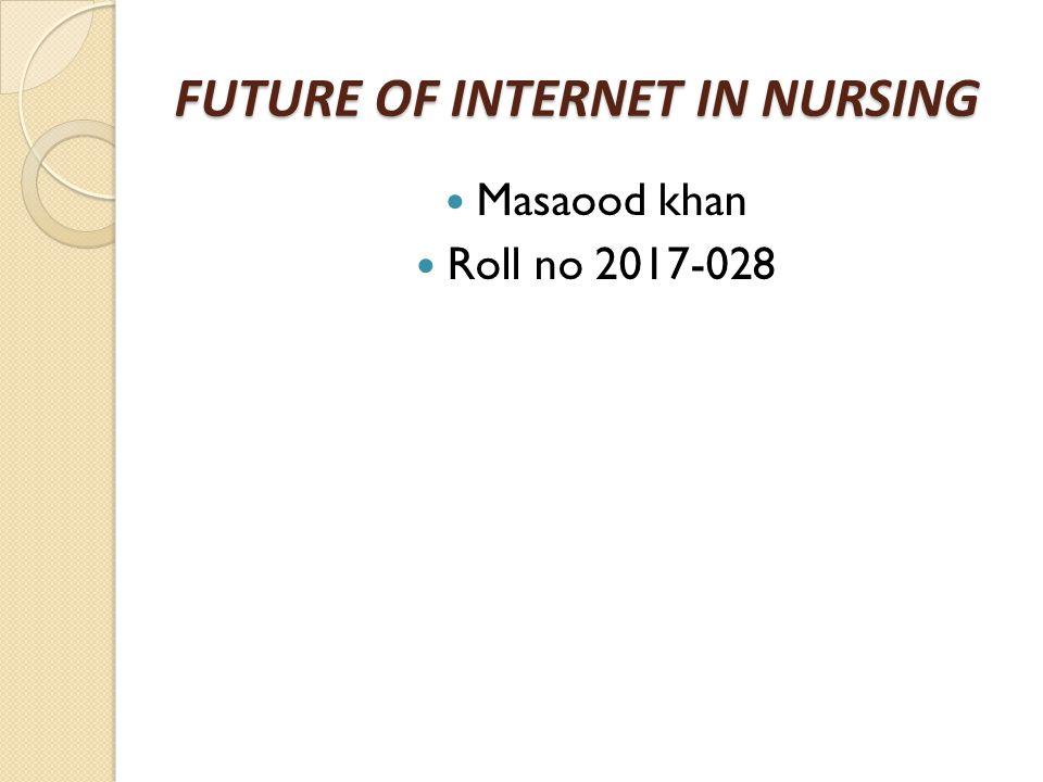FUTURE OF INTERNET IN NURSING Masaood khan Roll no 2017-028