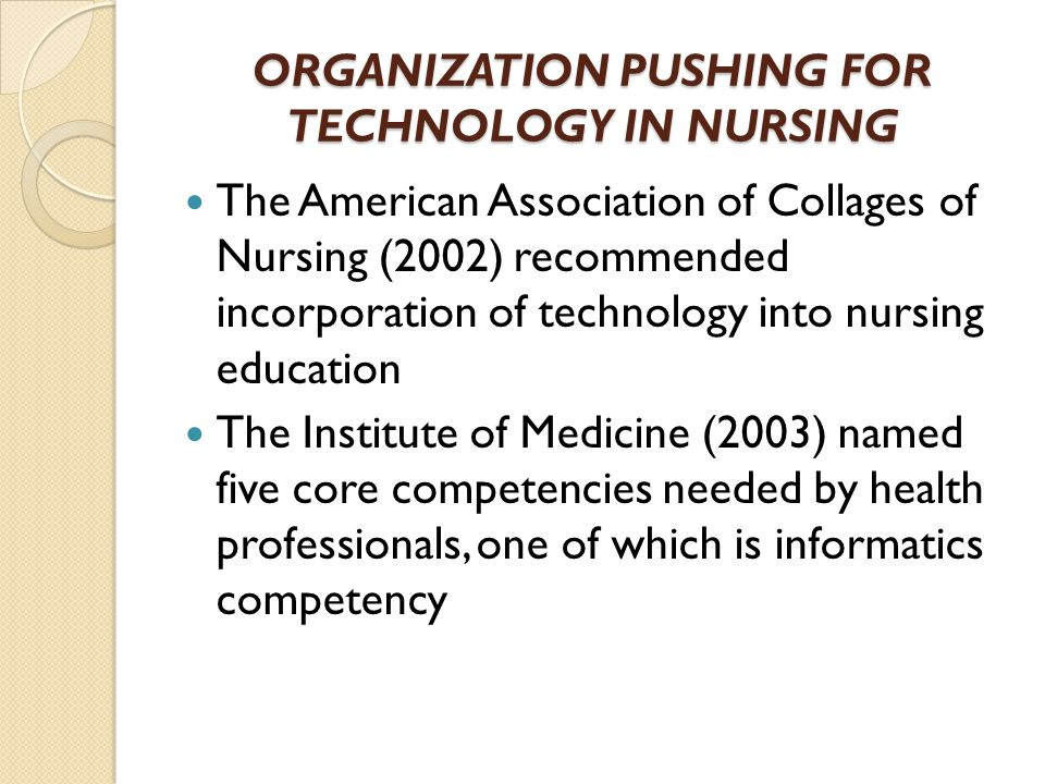 ORGANIZATION PUSHING FOR TECHNOLOGY IN NURSING The American Association of Collages of Nursing (2002) recommended incorporation of technology into nursing education The Institute of Medicine (2003) named five core competencies needed by health professionals, one of which is informatics competency