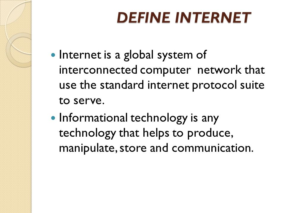 DEFINE INTERNET DEFINE INTERNET Internet is a global system of interconnected computer network that use the standard internet protocol suite to serve.