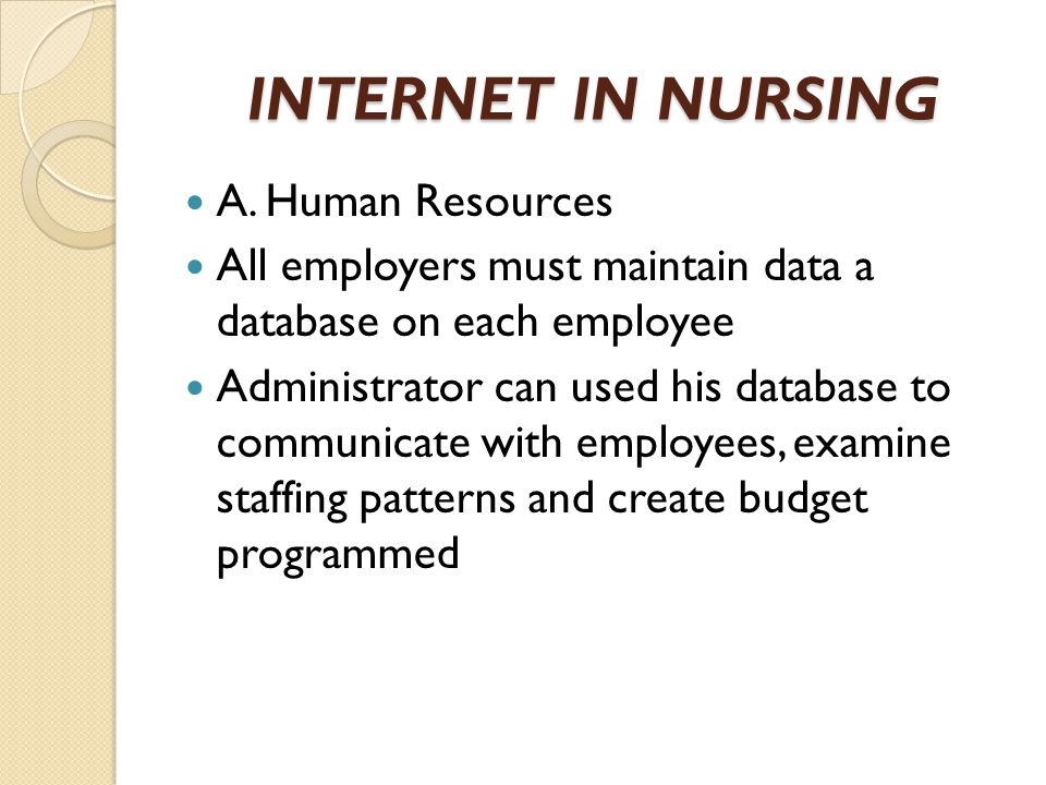 INTERNET IN NURSING A. Human Resources All employers must maintain data a database on each employee Administrator can used his database to communicate