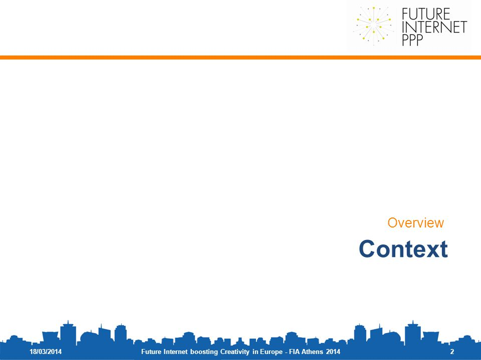 18/03/2014 Overview 2 Context Future Internet boosting Creativity in Europe - FIA Athens 2014
