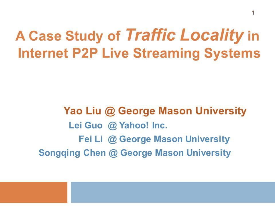 A Case Study of Traffic Locality in Internet P2P Live Streaming Systems Yao Liu @ George Mason University Lei Guo @ Yahoo.