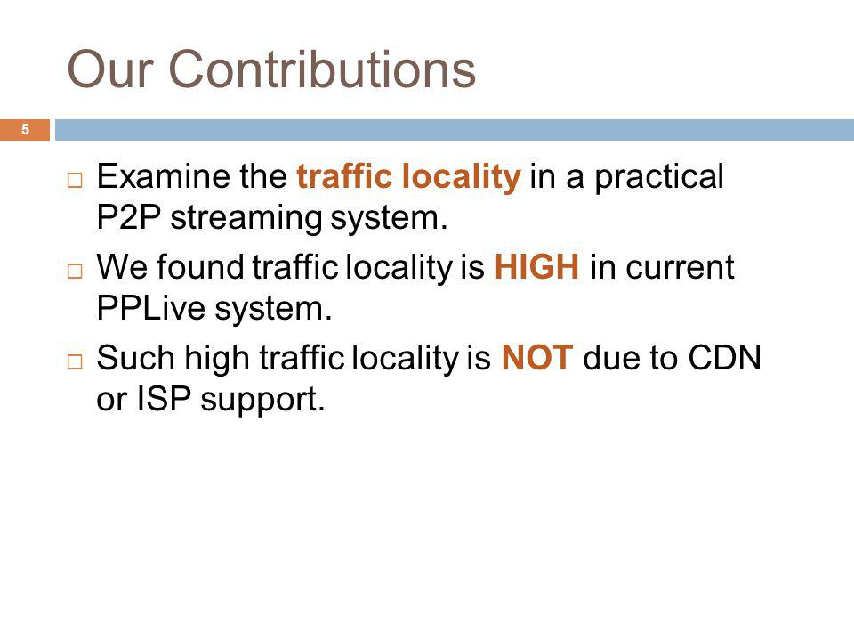 Our Contributions Examine the traffic locality in a practical P2P streaming system.
