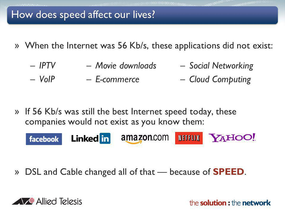 » When the Internet was 56 Kb/s, these applications did not exist: » If 56 Kb/s was still the best Internet speed today, these companies would not exist as you know them: » DSL and Cable changed all of that because of SPEED.