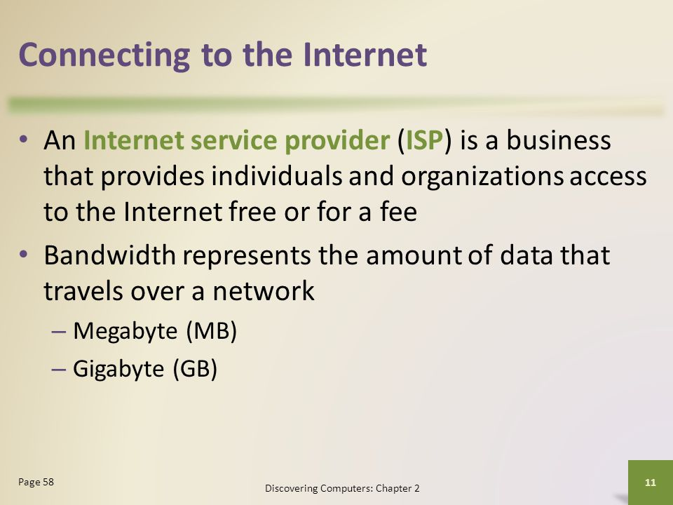 Connecting to the Internet Discovering Computers: Chapter 2 11 Page 58 An Internet service provider (ISP) is a business that provides individuals and