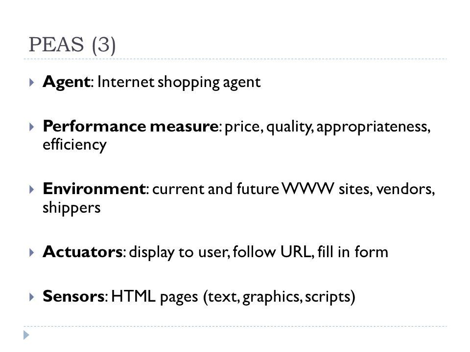 PEAS (3) Agent: Internet shopping agent Performance measure: price, quality, appropriateness, efficiency Environment: current and future WWW sites, ve