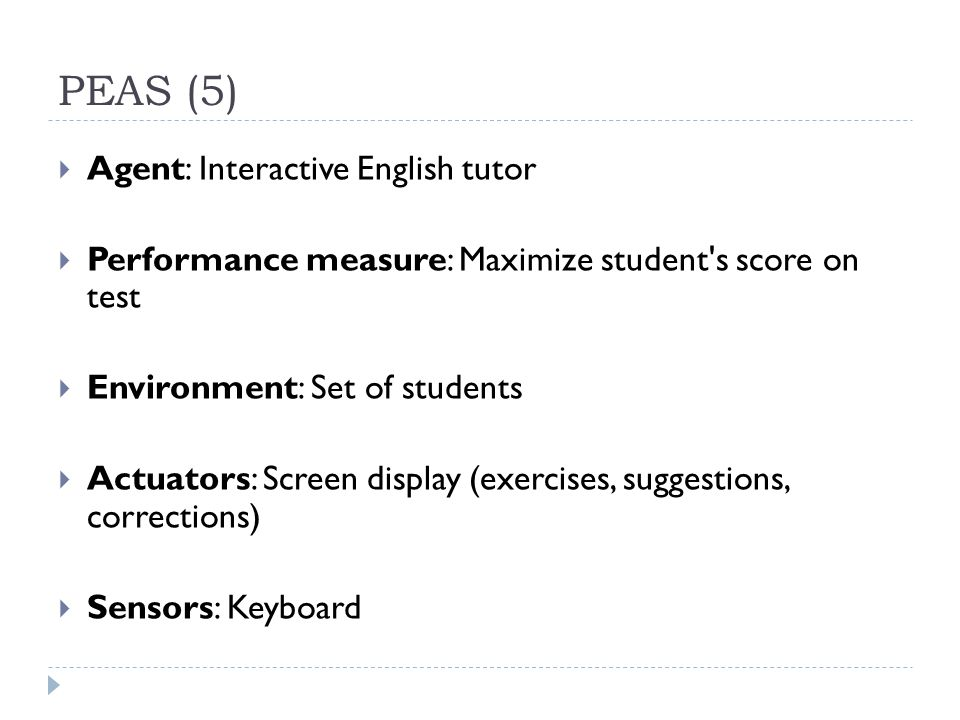 PEAS (5) Agent: Interactive English tutor Performance measure: Maximize student's score on test Environment: Set of students Actuators: Screen display