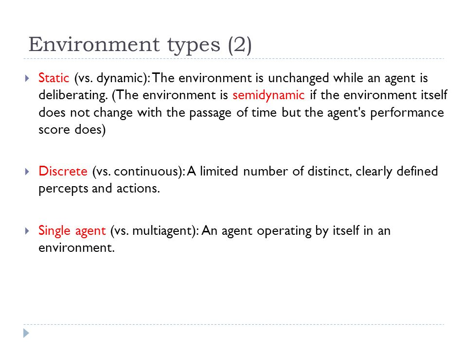 Environment types (2) Static (vs. dynamic): The environment is unchanged while an agent is deliberating. (The environment is semidynamic if the enviro
