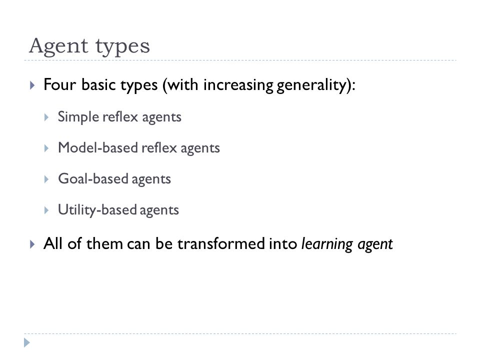 Agent types Four basic types (with increasing generality): Simple reflex agents Model-based reflex agents Goal-based agents Utility-based agents All o