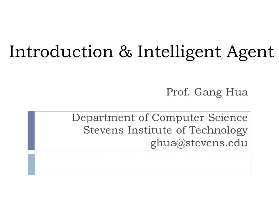 Introduction & Intelligent Agent Prof. Gang Hua Department of Computer Science Stevens Institute of Technology ghua@stevens.edu