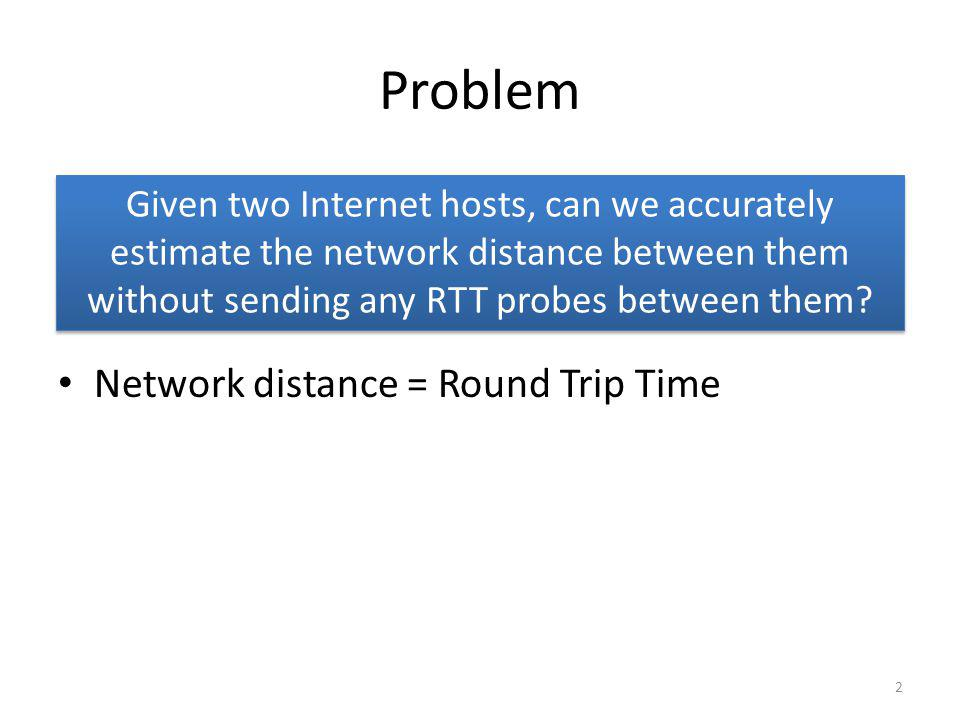 Problem Network distance = Round Trip Time Given two Internet hosts, can we accurately estimate the network distance between them without sending any RTT probes between them.