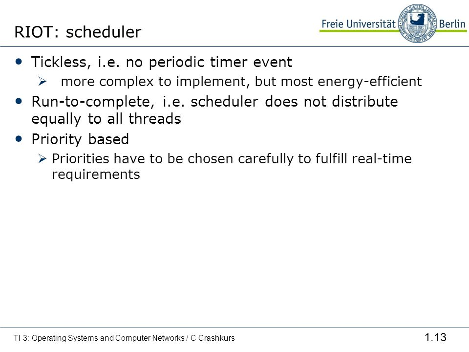 1.13 RIOT: scheduler Tickless, i.e. no periodic timer event more complex to implement, but most energy-efficient Run-to-complete, i.e. scheduler does