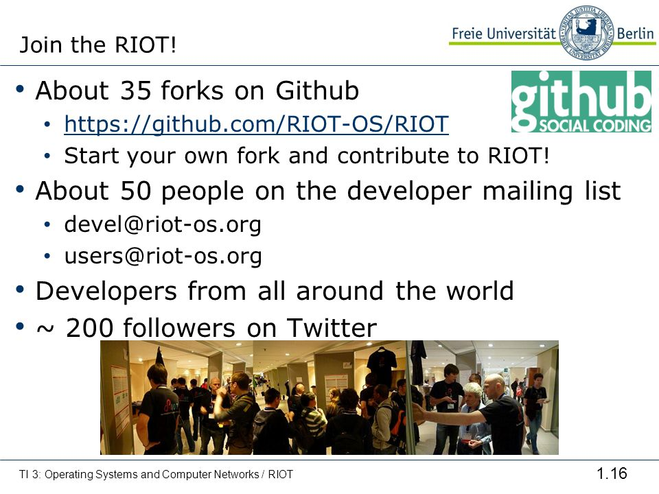 1.16 About 35 forks on Github https://github.com/RIOT-OS/RIOT Start your own fork and contribute to RIOT! About 50 people on the developer mailing lis