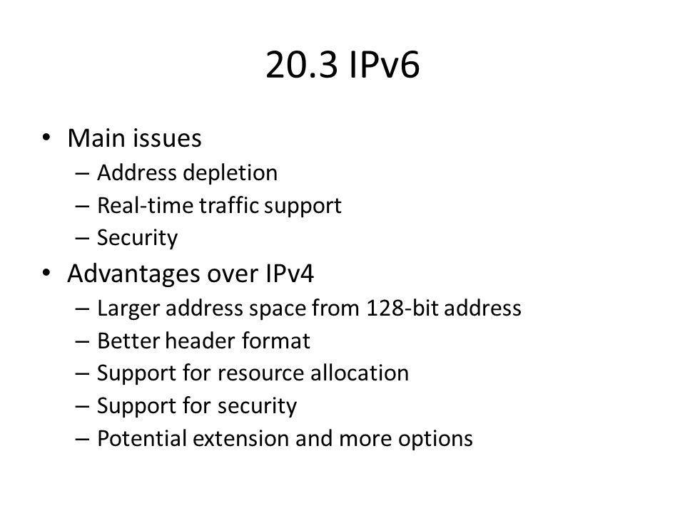20.3 IPv6 Main issues – Address depletion – Real-time traffic support – Security Advantages over IPv4 – Larger address space from 128-bit address – Better header format – Support for resource allocation – Support for security – Potential extension and more options