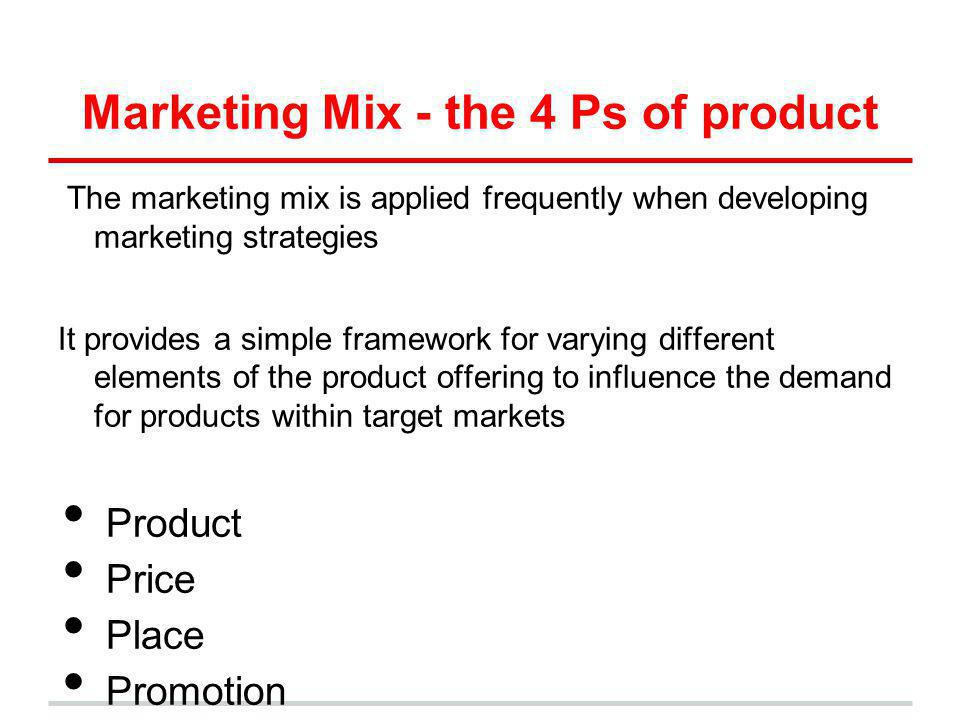 Marketing Mix - the 4 Ps of product The marketing mix is applied frequently when developing marketing strategies It provides a simple framework for va