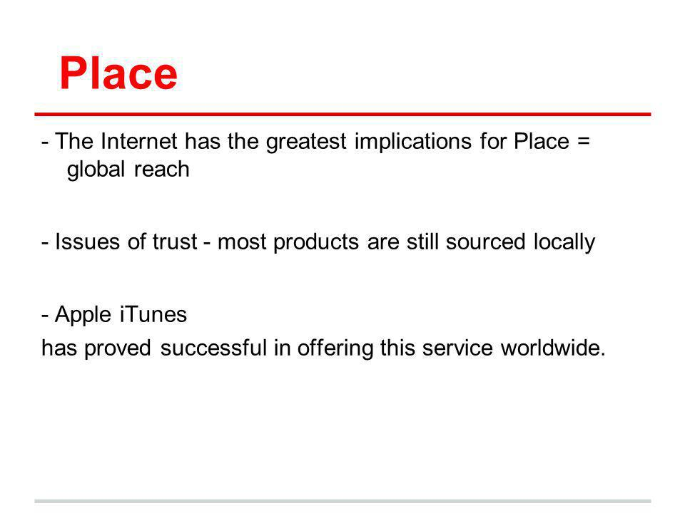 Place - The Internet has the greatest implications for Place = global reach - Issues of trust - most products are still sourced locally - Apple iTunes