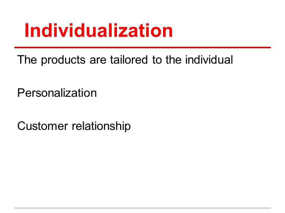 Individualization The products are tailored to the individual Personalization Customer relationship