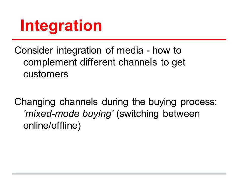 Integration Consider integration of media - how to complement different channels to get customers Changing channels during the buying process; 'mixed-