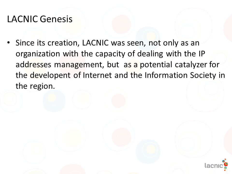 LACNIC Genesis Since its creation, LACNIC was seen, not only as an organization with the capacity of dealing with the IP addresses management, but as