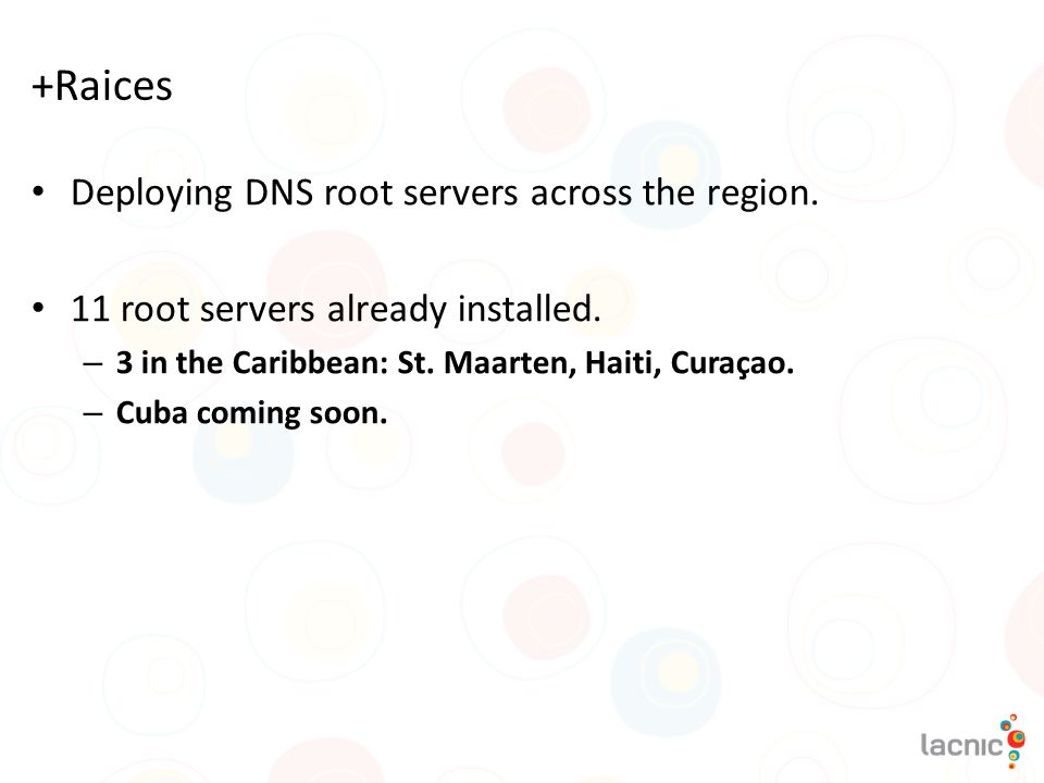+Raices Deploying DNS root servers across the region. 11 root servers already installed. – 3 in the Caribbean: St. Maarten, Haiti, Curaçao. – Cuba com