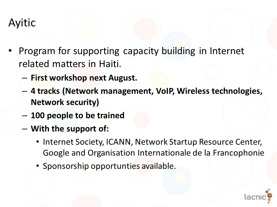 Ayitic Program for supporting capacity building in Internet related matters in Haiti. – First workshop next August. – 4 tracks (Network management, Vo