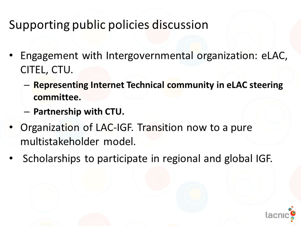 Supporting public policies discussion Engagement with Intergovernmental organization: eLAC, CITEL, CTU. – Representing Internet Technical community in