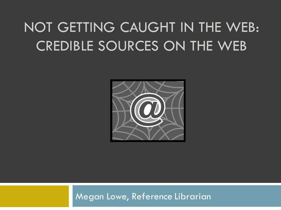NOT GETTING CAUGHT IN THE WEB: CREDIBLE SOURCES ON THE WEB Megan Lowe, Reference Librarian