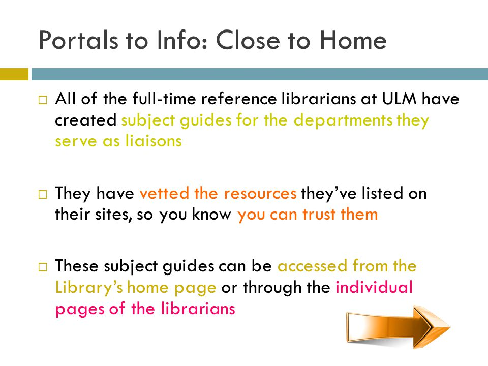 Portals to Info: Close to Home All of the full-time reference librarians at ULM have created subject guides for the departments they serve as liaisons They have vetted the resources theyve listed on their sites, so you know you can trust them These subject guides can be accessed from the Librarys home page or through the individual pages of the librarians
