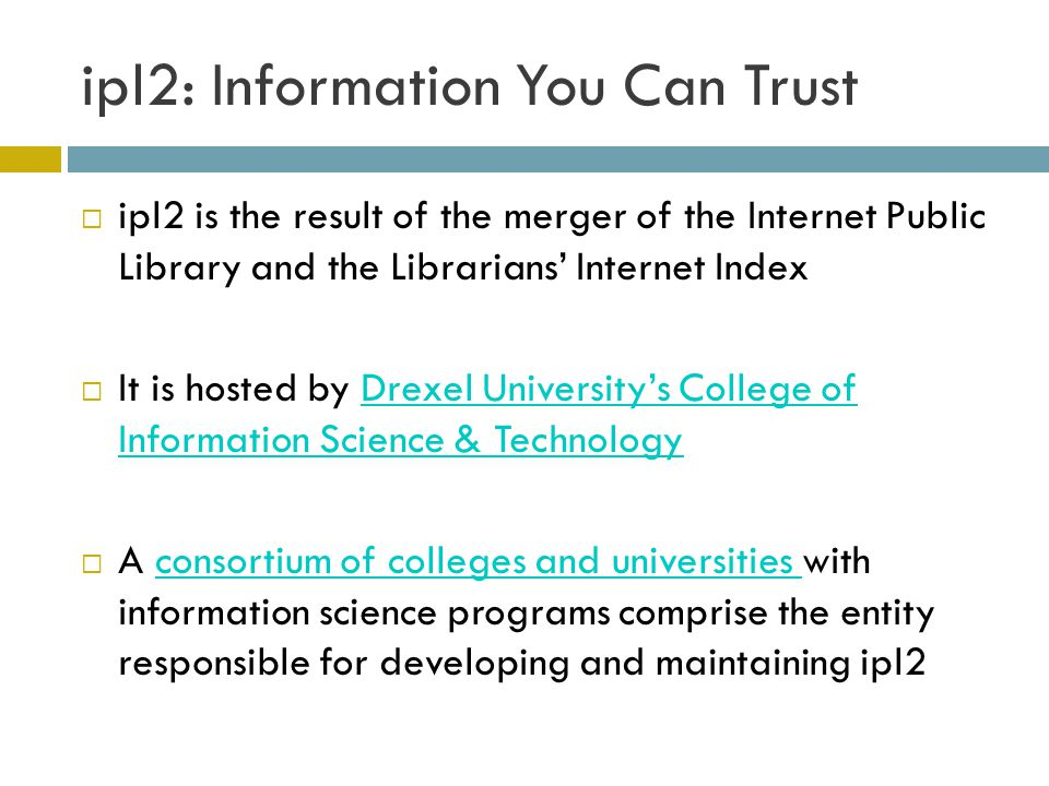 ipl2: Information You Can Trust ipl2 is the result of the merger of the Internet Public Library and the Librarians Internet Index It is hosted by Drexel Universitys College of Information Science & TechnologyDrexel Universitys College of Information Science & Technology A consortium of colleges and universities with information science programs comprise the entity responsible for developing and maintaining ipl2consortium of colleges and universities