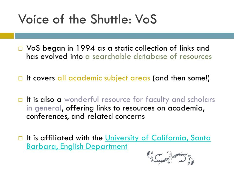 Voice of the Shuttle: VoS VoS began in 1994 as a static collection of links and has evolved into a searchable database of resources It covers all academic subject areas (and then some!) It is also a wonderful resource for faculty and scholars in general, offering links to resources on academia, conferences, and related concerns It is affiliated with the University of California, Santa Barbara, English DepartmentUniversity of California, Santa Barbara, English Department