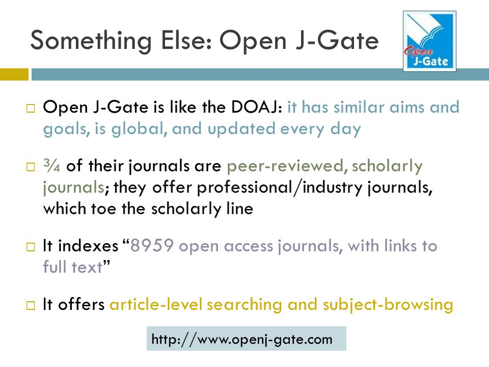 Something Else: Open J-Gate Open J-Gate is like the DOAJ: it has similar aims and goals, is global, and updated every day ¾ of their journals are peer-reviewed, scholarly journals; they offer professional/industry journals, which toe the scholarly line It indexes 8959 open access journals, with links to full text It offers article-level searching and subject-browsing http://www.openj-gate.com