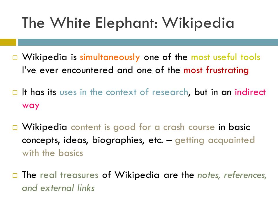 The White Elephant: Wikipedia Wikipedia is simultaneously one of the most useful tools Ive ever encountered and one of the most frustrating It has its uses in the context of research, but in an indirect way Wikipedia content is good for a crash course in basic concepts, ideas, biographies, etc.