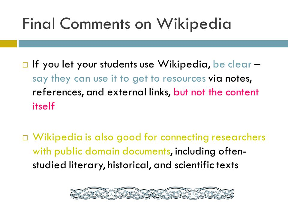 Final Comments on Wikipedia If you let your students use Wikipedia, be clear – say they can use it to get to resources via notes, references, and external links, but not the content itself Wikipedia is also good for connecting researchers with public domain documents, including often- studied literary, historical, and scientific texts