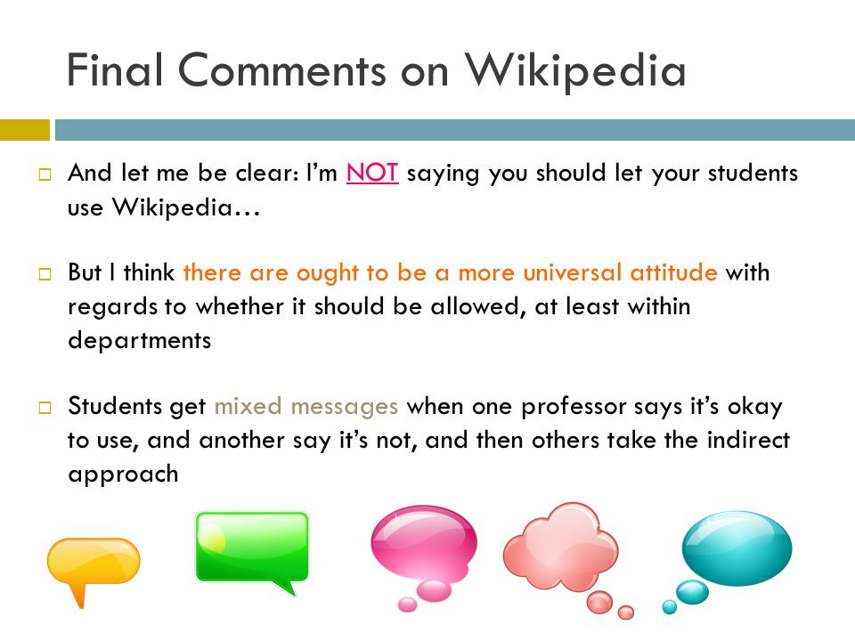 Final Comments on Wikipedia And let me be clear: Im NOT saying you should let your students use Wikipedia… But I think there are ought to be a more universal attitude with regards to whether it should be allowed, at least within departments Students get mixed messages when one professor says its okay to use, and another say its not, and then others take the indirect approach