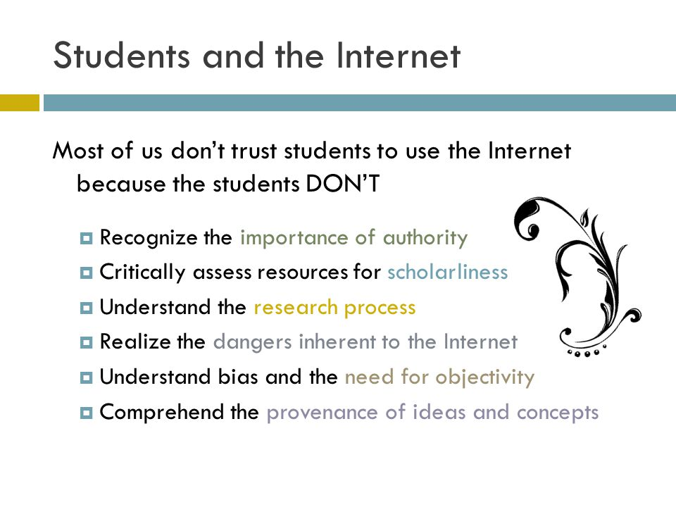 Students and the Internet Most of us dont trust students to use the Internet because the students DONT Recognize the importance of authority Critically assess resources for scholarliness Understand the research process Realize the dangers inherent to the Internet Understand bias and the need for objectivity Comprehend the provenance of ideas and concepts