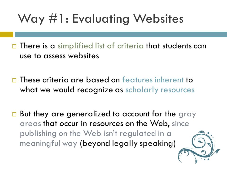 Way #1: Evaluating Websites There is a simplified list of criteria that students can use to assess websites These criteria are based on features inherent to what we would recognize as scholarly resources But they are generalized to account for the gray areas that occur in resources on the Web, since publishing on the Web isnt regulated in a meaningful way (beyond legally speaking)