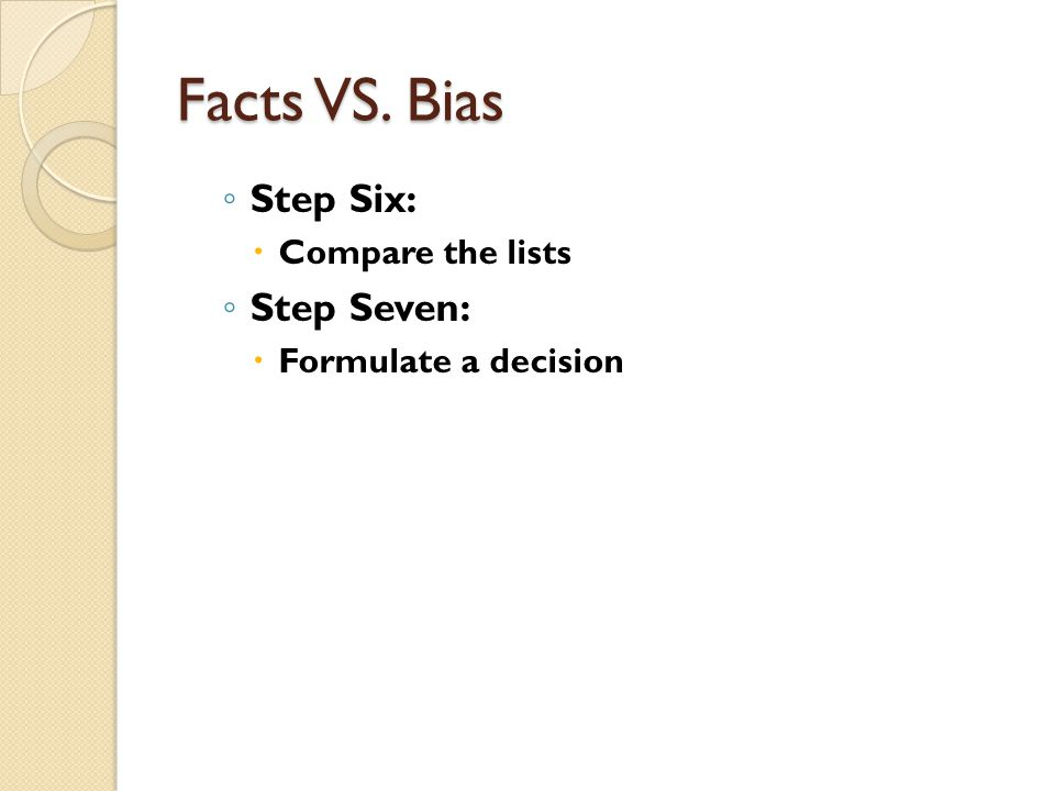 Facts VS. Bias Step Six: Compare the lists Step Seven: Formulate a decision