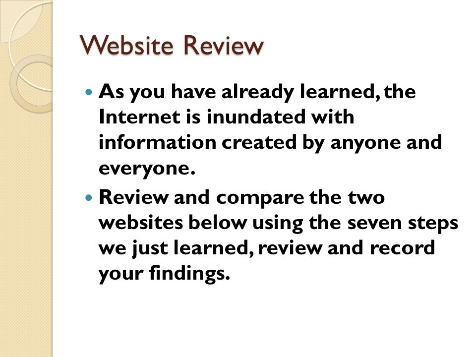 Website Review As you have already learned, the Internet is inundated with information created by anyone and everyone. Review and compare the two webs