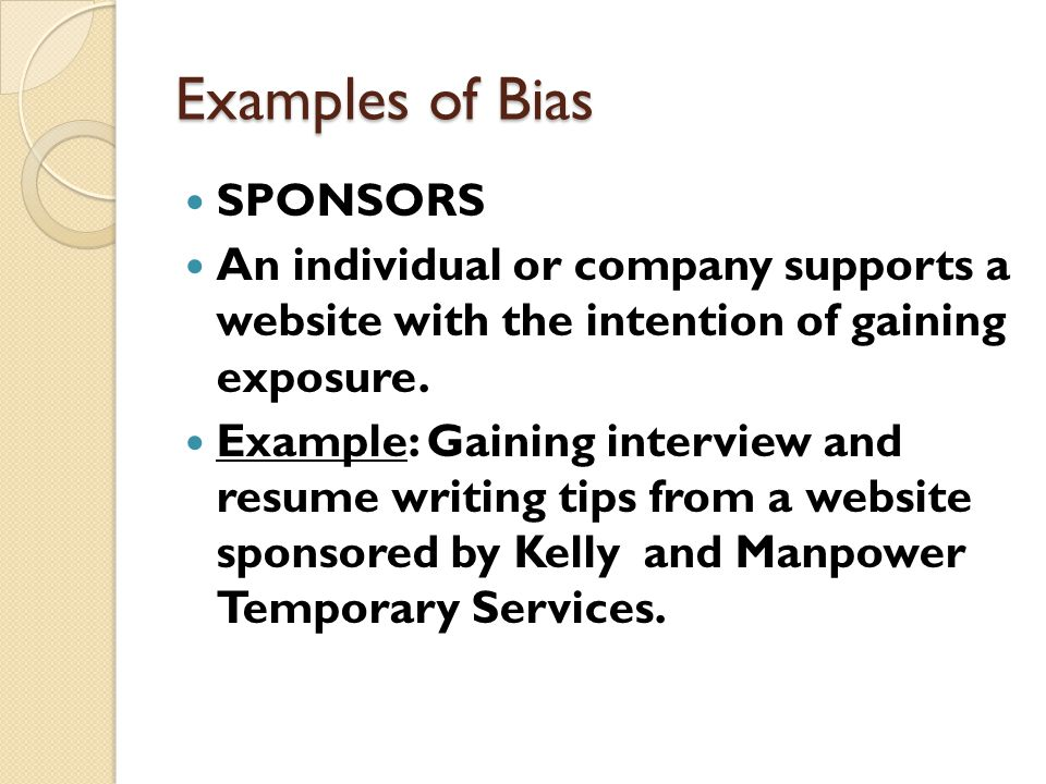 Examples of Bias SPONSORS An individual or company supports a website with the intention of gaining exposure. Example: Gaining interview and resume wr