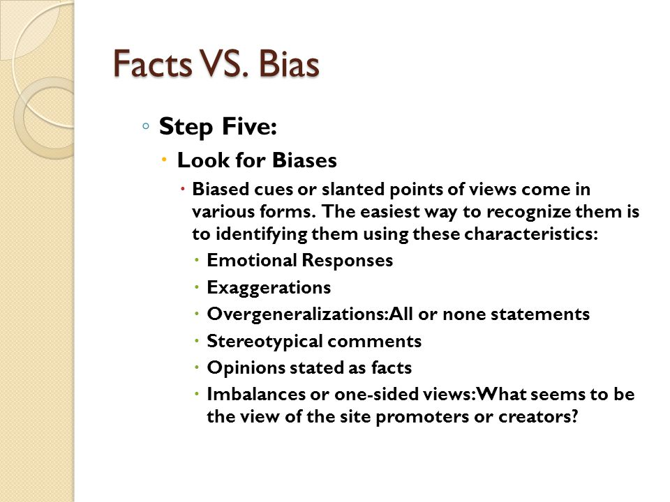 Facts VS. Bias Step Five: Look for Biases Biased cues or slanted points of views come in various forms. The easiest way to recognize them is to identi