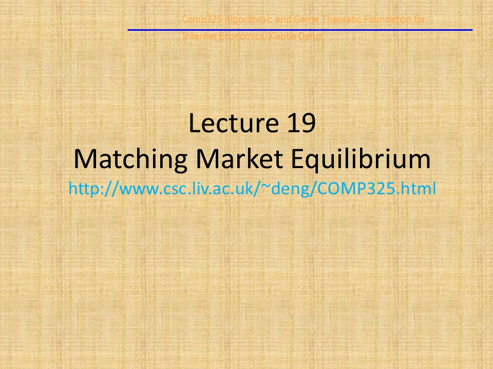 Comp325 Algorithmic and Game Theoretic Foundation for Internet Economics/Xiaotie Deng Lecture 19 Matching Market Equilibrium http://www.csc.liv.ac.uk/~deng/COMP325.html
