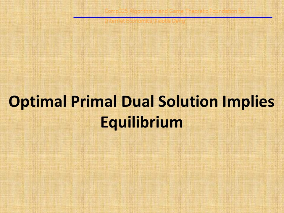 Comp325 Algorithmic and Game Theoretic Foundation for Internet Economics/Xiaotie Deng Optimal Primal Dual Solution Implies Equilibrium