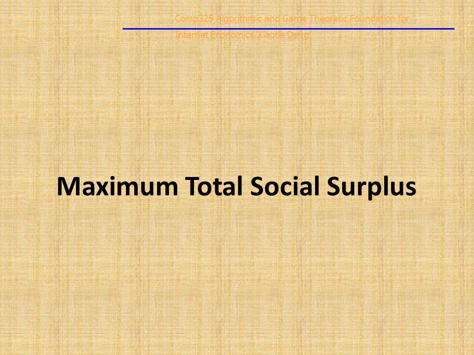 Comp325 Algorithmic and Game Theoretic Foundation for Internet Economics/Xiaotie Deng Maximum Total Social Surplus