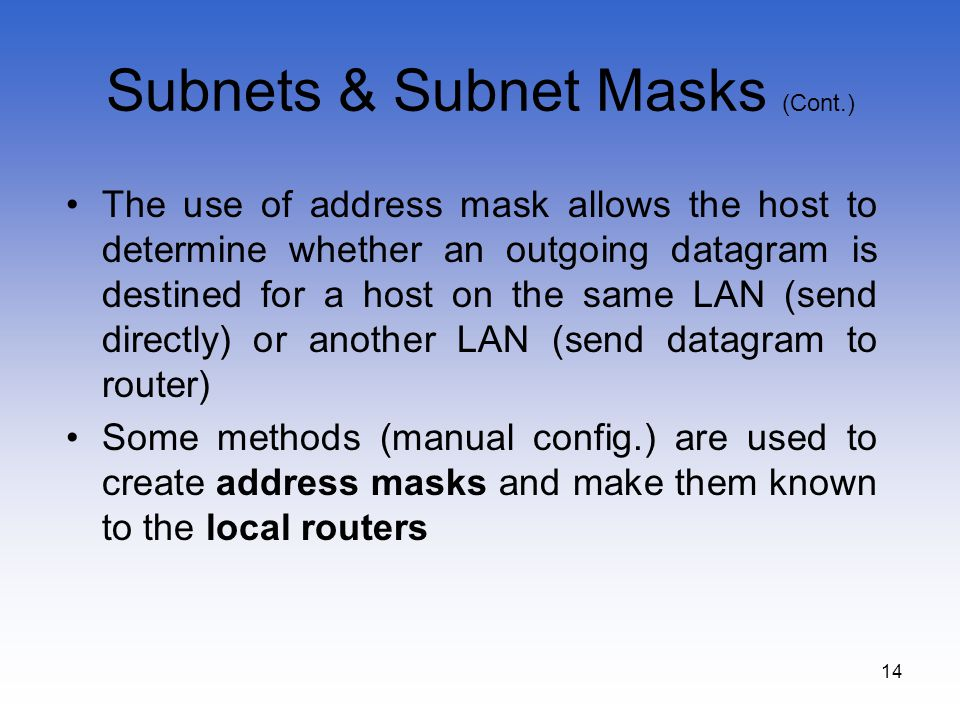 14 Subnets & Subnet Masks (Cont.) The use of address mask allows the host to determine whether an outgoing datagram is destined for a host on the same