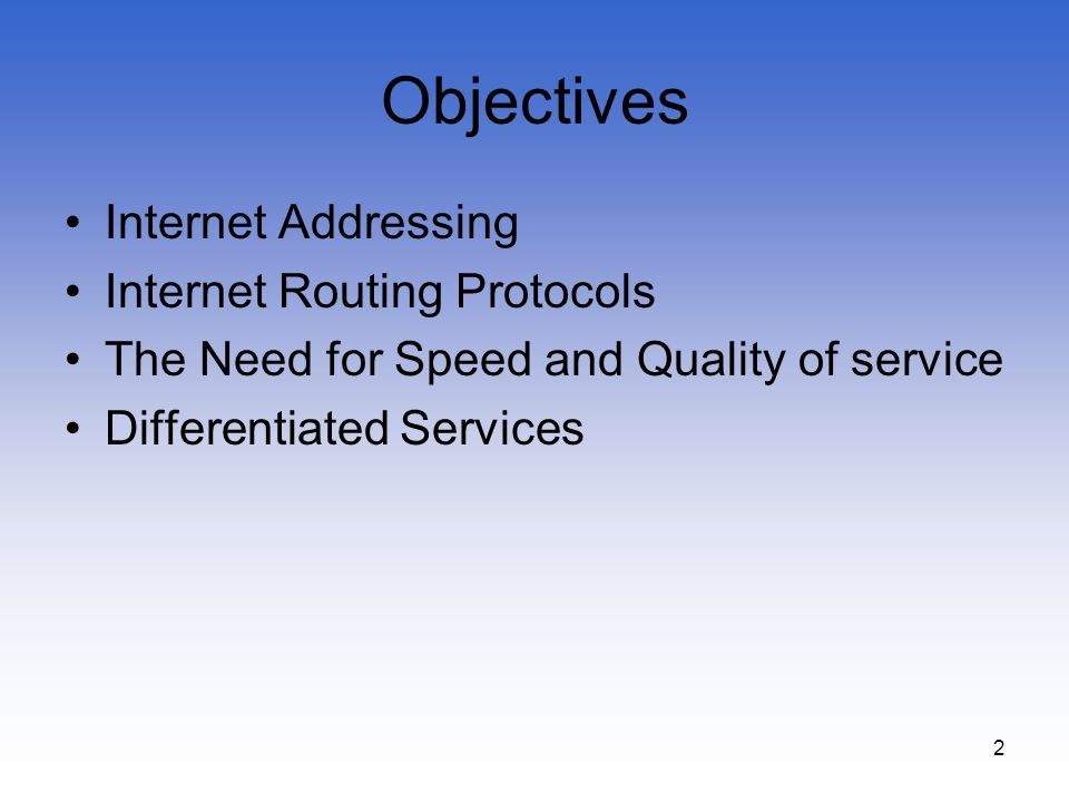 2 Objectives Internet Addressing Internet Routing Protocols The Need for Speed and Quality of service Differentiated Services
