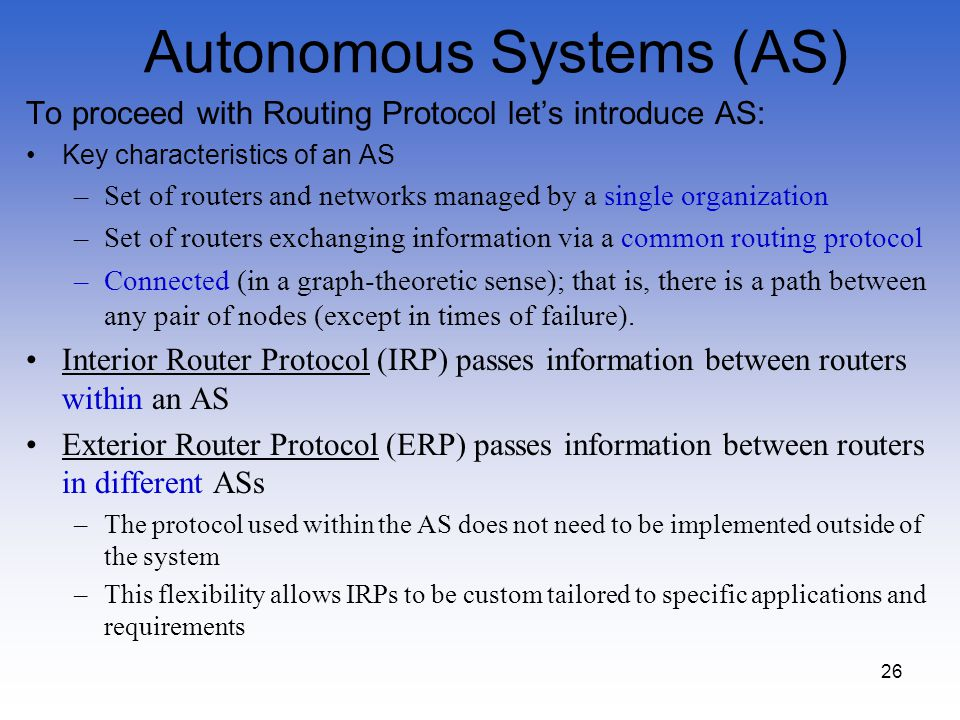 26 Autonomous Systems (AS) To proceed with Routing Protocol lets introduce AS: Key characteristics of an AS –Set of routers and networks managed by a