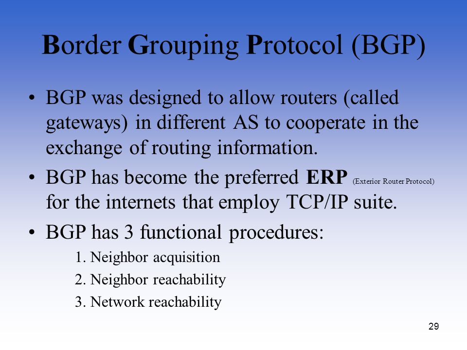 29 Border Grouping Protocol (BGP) BGP was designed to allow routers (called gateways) in different AS to cooperate in the exchange of routing informat