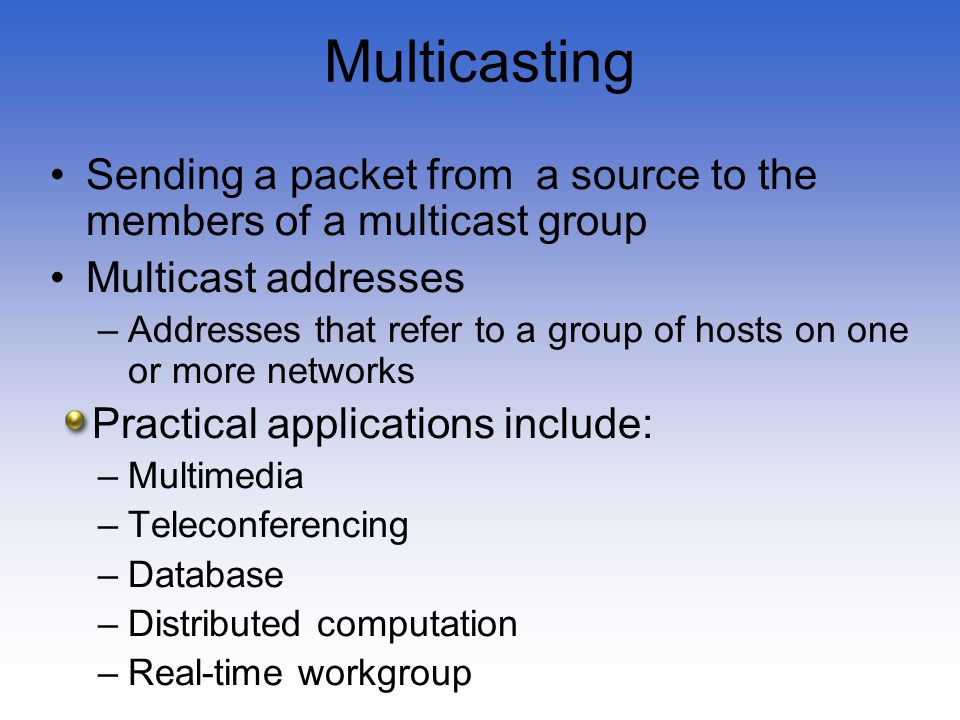 Multicasting Sending a packet from a source to the members of a multicast group Multicast addresses –Addresses that refer to a group of hosts on one o