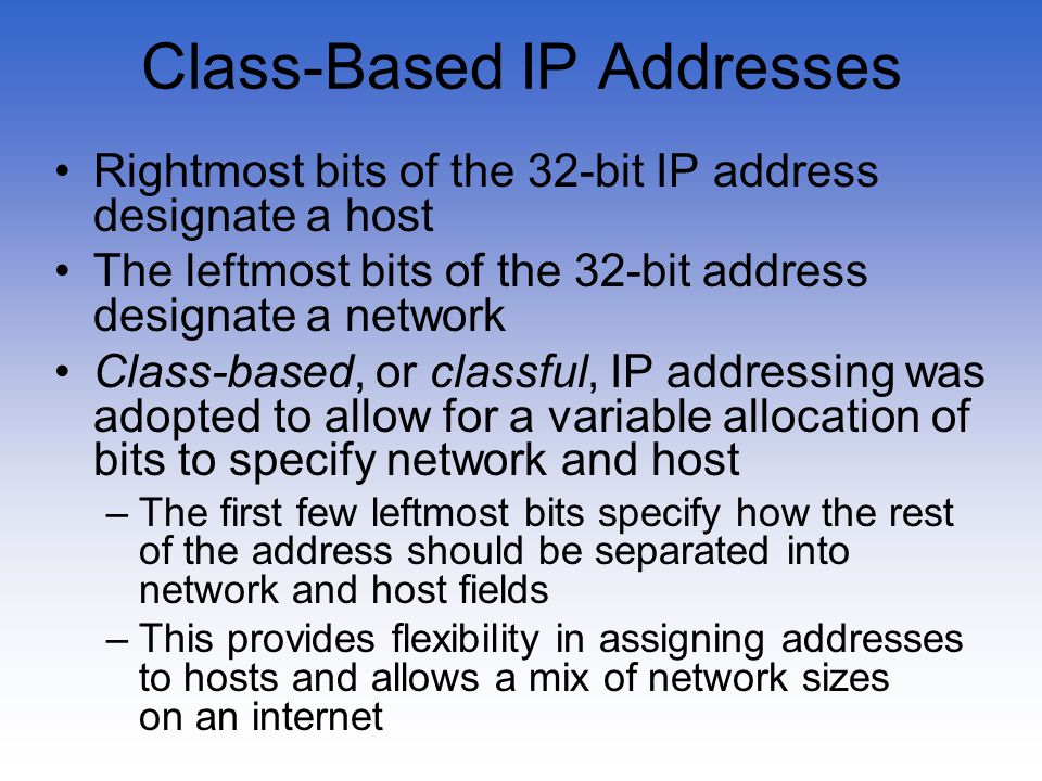 Class-Based IP Addresses Rightmost bits of the 32-bit IP address designate a host The leftmost bits of the 32-bit address designate a network Class-ba