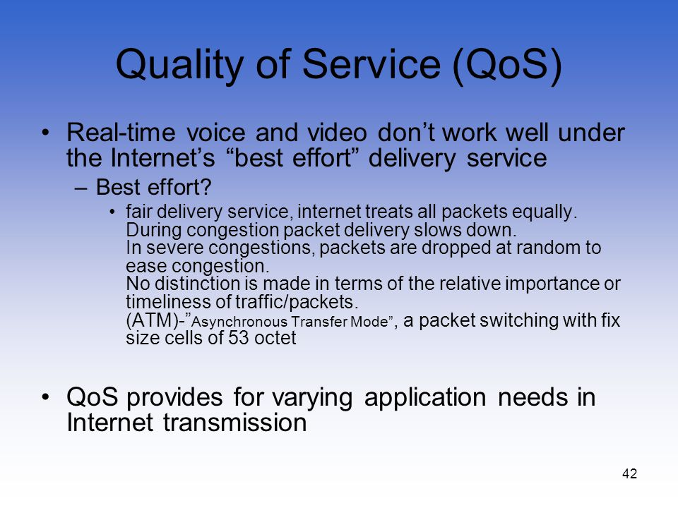 42 Quality of Service (QoS) Real-time voice and video dont work well under the Internets best effort delivery service –Best effort? fair delivery serv